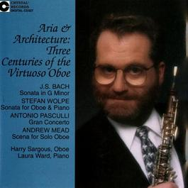 Oboe Recital: Sargous, Harry - BACH, J.S. / WOLPE, S. / PASCULLI, A. / MEAD, A. (Architecture and Aria: Three Centuries of the Virtuoso Oboe)